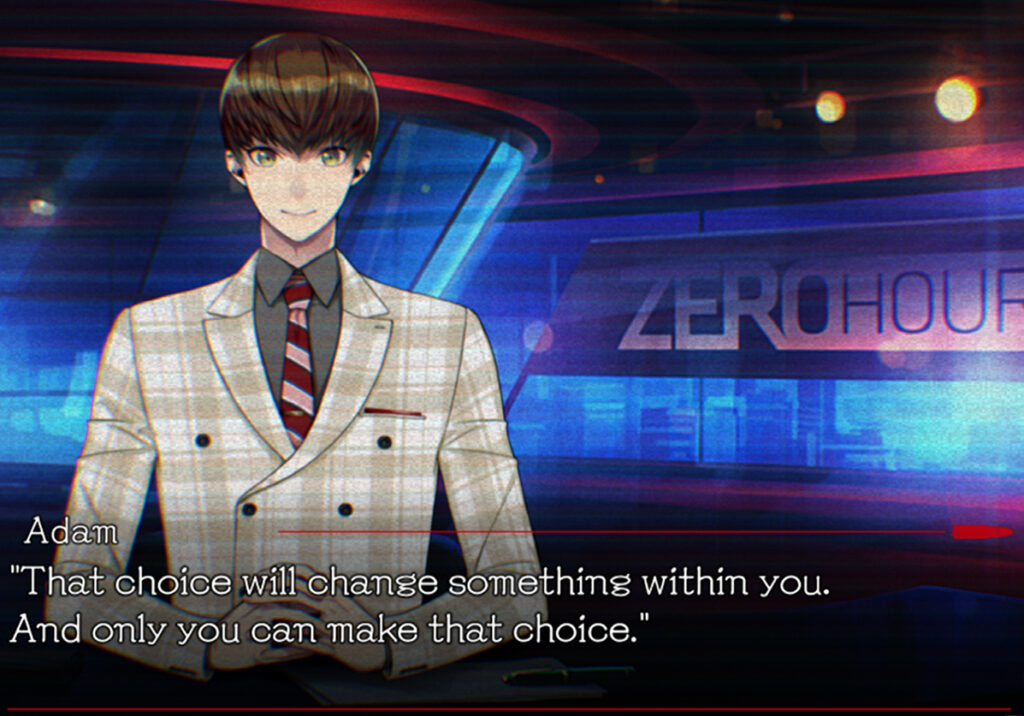 """A rendering of a news broadcast segment. A young man wearing a gingham patterned blazer and sporting short, brunette wearwearing looks towards the viewer. A title card that reads, """"ZERO HOUR"""" is displayed behind him. A block of dialogue below reads from underneath the name """"Adam"""", """"That choice will change something within you. And only you can make that choice."""""""